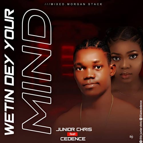 Junior Chris – Wetin Dey Your Mind Ft. [Mp3 Download]