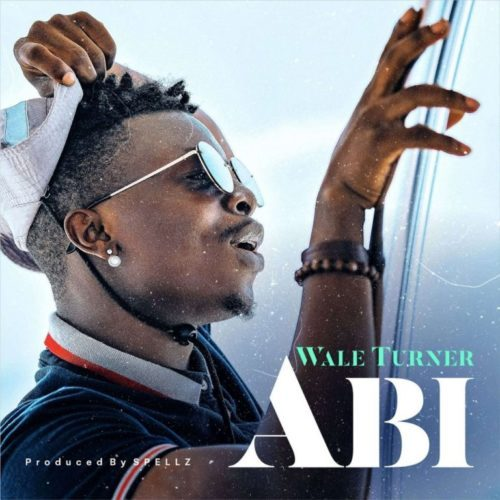 Wale Turner – Abi (Prod. By Spell) Mp3 Download